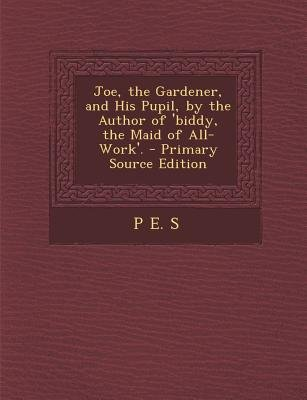 Joe, the Gardener, and His Pupil, by the Author of 'Biddy, the Maid of All-Work'. (Paperback, Primary Source): P E S