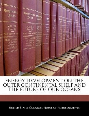 Energy Development on the Outer Continental Shelf and the Future of Our Oceans (Paperback): United States Congress House of...