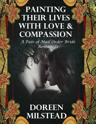 Painting Their Lives With Love & Compassion:  A Pair of Mail Order Bride Romances (Electronic book text): Doreen Milstead