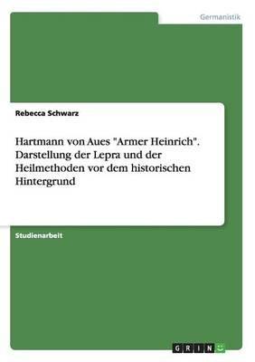 Hartmann Von Aues Armer Heinrich. Darstellung Der Lepra Und Der Heilmethoden VOR Dem Historischen Hintergrund (German,...