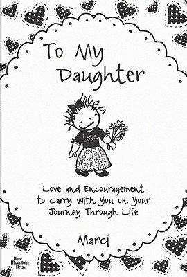 To My Daughter - Love and Encouragement to Carry with You on Your Journey Through Life (Paperback): Marci