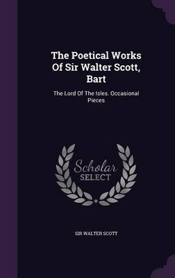 The Poetical Works of Sir Walter Scott, Bart - The Lord of the Isles. Occasional Pieces (Hardcover): Sir Walter Scott