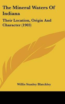 The Mineral Waters of Indiana - Their Location, Origin and Character (1903) (Hardcover): Willis Stanley Blatchley