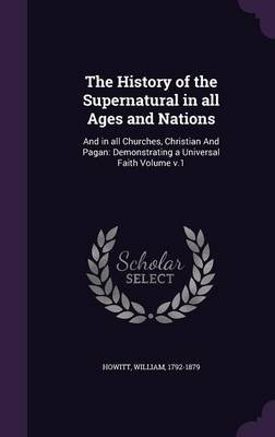 The History of the Supernatural in All Ages and Nations - And in All Churches, Christian and Pagan: Demonstrating a Universal...