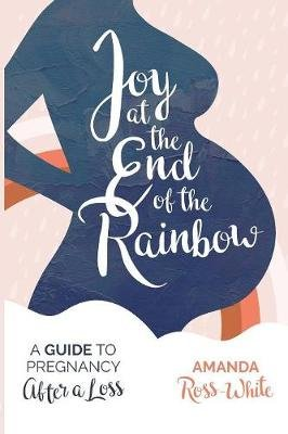 Joy at the End of the Rainbow - A Guide to Pregnancy After a Loss (Paperback): Amanda Ross-White