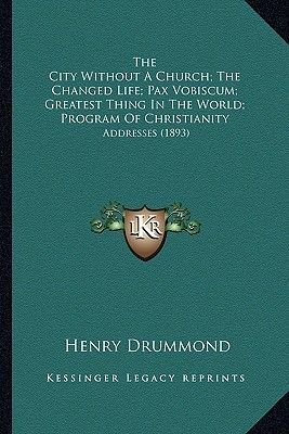 The City Without a Church; The Changed Life; Pax Vobiscum; Greatest Thing in the World; Program of Christianity - Addresses...