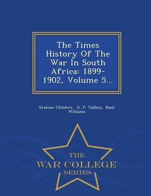The Times History of the War in South Africa - 1899-1902, Volume 5... - War College Series (Paperback): Erskine Childers, Basil...