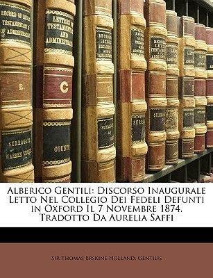 Alberico Gentili - Discorso Inaugurale Letto Nel Collegio Dei Fedeli Defunti in Oxford Il 7 Novembre 1874. Tradotto Da Aurelia...