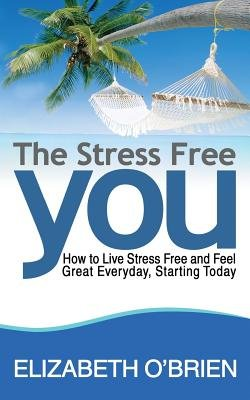 The Stress Free You - How to Live Stress Free and Feel Great Everyday, Starting Today (Paperback): Elizabeth O'Brien