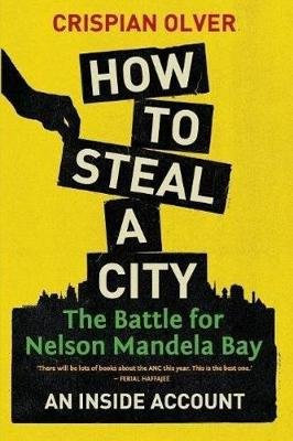 How To Steal A City - The Battle For Nelson Mandela Bay (Paperback): Crispian Olver