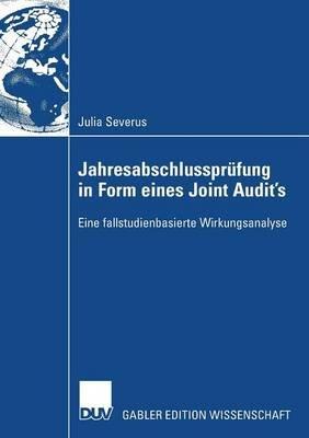 Jahresabschlussprufung in Form Eines Joint Audit's - Eine Fallstudienbasierte Wirkungsanalyse (German, Paperback, 2008...