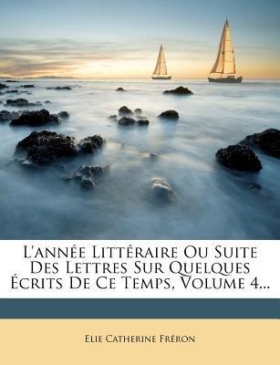 L'Annee Litteraire Ou Suite Des Lettres Sur Quelques Ecrits de Ce Temps, Volume 4... (English, French, Paperback): Elie...