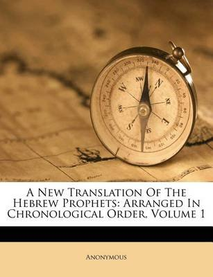 A New Translation of the Hebrew Prophets - Arranged in Chronological Order, Volume 1 (Paperback): Anonymous