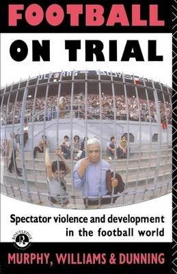 Football on Trial (Electronic book text): Patrick Murphy, John Williams, Eric Dunning