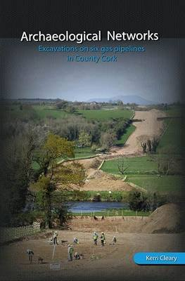 Archaeological Networks - Excavations on Six Gap Pipelines in County Cork (Hardcover): Kerri Cleary