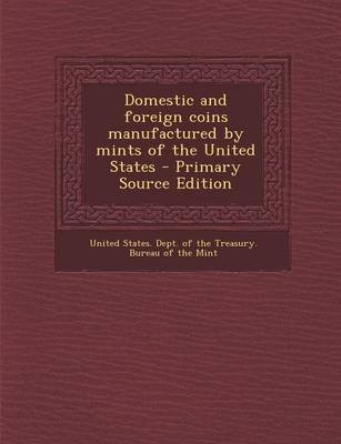 Domestic and Foreign Coins Manufactured by Mints of the United States - Primary Source Edition (Paperback): United States....