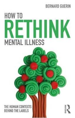 How to Rethink Mental Illness - The Human Contexts Behind the Labels (Paperback): Bernard Guerin