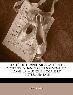 Traite de L'Expression Musicale - Accents, Nuances Et Mouvements Dans La Musique Vocale Et Instrumentale (English, French,...