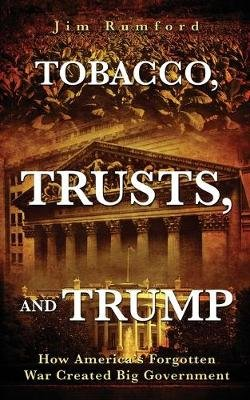 Tobacco, Trusts And Trump - How America's Forgotten War Created Big Government (Paperback): Jim Rumford