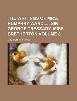 The Writings of Mrs. Humphry Ward Volume 8; Sir George Tressady. Miss Bretherton (Paperback): Mrs. Humphry Ward