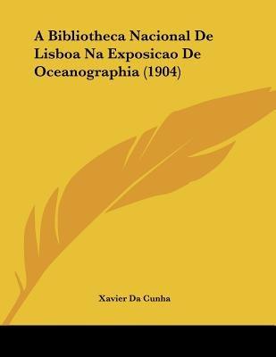 A Bibliotheca Nacional de Lisboa Na Exposicao de Oceanographia (1904) (Portuguese, Paperback): Xavier Da Cunha