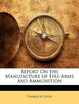 Report on the Manufacture of Fire-Arms and Ammunition (Paperback): Charles H. Fitch