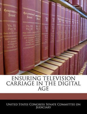 Ensuring Television Carriage in the Digital Age (Paperback): United States Congress Senate Committee