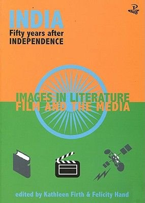 India 50 Years After Independance - Images in Literature, Film and the Media (Paperback): Felicity Hand, Kathleen Firth