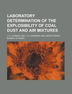 Laboratory Determination of the Explosibility of Coal Dust and Air Mixtures (Paperback): J. K. Clement