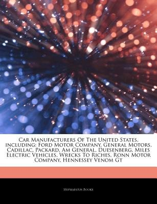 Articles on Car Manufacturers of the United States, Including - Ford Motor Company, General Motors, Cadillac, Packard, Am...