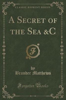 A Secret of the Sea &C (Classic Reprint) (Paperback): Brander Matthews