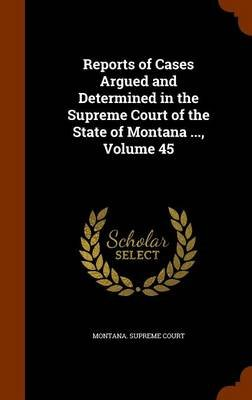 Reports of Cases Argued and Determined in the Supreme Court of the State of Montana ..., Volume 45 (Hardcover): Montana Supreme...