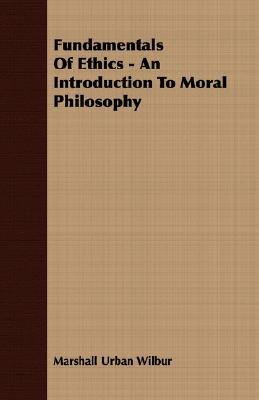 Fundamentals Of Ethics - An Introduction To Moral Philosophy (Paperback): Marshall Urban Wilbur