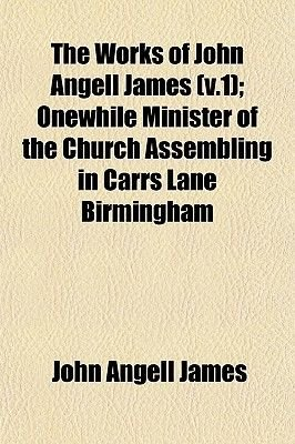 The Works of John Angell James (V.1); Onewhile Minister of the Church Assembling in Carrs Lane Birmingham (Paperback): John...