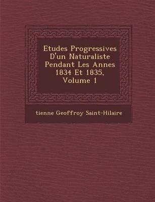 Etudes Progressives D'Un Naturaliste Pendant Les Ann Es 1834 Et 1835, Volume 1 (French, Paperback): Tienne Geoffroy...