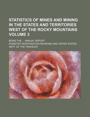 Statistics of Mines and Mining in the States and Territories West of the Rocky Mountains Volume 3; Being the Annual Report...