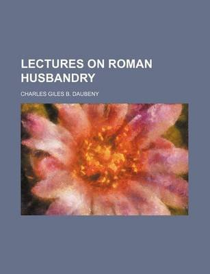 Lectures on Roman Husbandry (Paperback): Charles Giles Bridle Daubeny