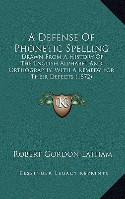 A Defense of Phonetic Spelling - Drawn from a History of the English Alphabet and Orthography, with a Remedy for Their Defects...