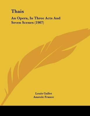 Thais - An Opera, in Three Acts and Seven Scenes (1907) (Paperback): Louis Gallet, Anatole France