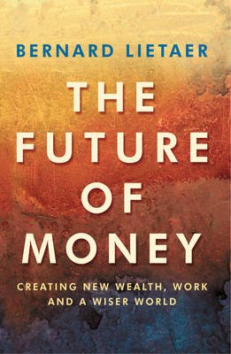 The Future Of Money (Electronic book text): Bernard Lietaer