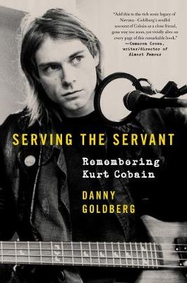 Serving the Servant - Remembering Kurt Cobain (Hardcover): Danny Goldberg