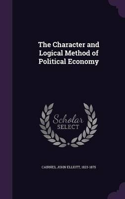 The Character and Logical Method of Political Economy (Hardcover): John Elliott 1823-1875 Cairnes