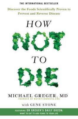How Not To Die - Discover the foods scientifically proven to prevent and reverse disease (Paperback, Main Market Ed.): Michael...