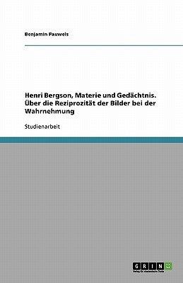 Henri Bergson, Materie Und Gedachtnis. Uber Die Reziprozitat Der Bilder Bei Der Wahrnehmung (German, Paperback): Benjamin...