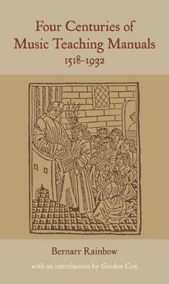 Four Centuries of Music Teaching Manuals, 1518-1932 (Hardcover): Bernarr Rainbow