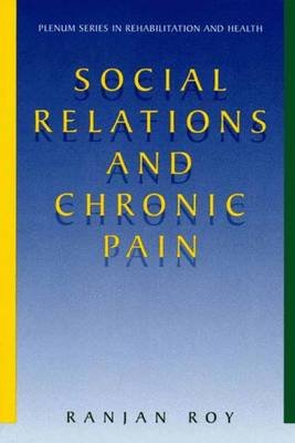 Social Relations and Chronic Pain (Paperback, Softcover reprint of the original 1st ed. 2001): Ranjan Roy
