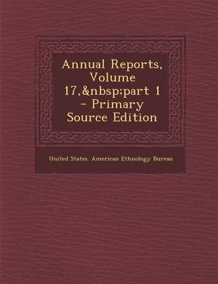 Annual Reports, Volume 17, Part 1 (Paperback, Primary Source ed.): United States American Ethnology Bureau