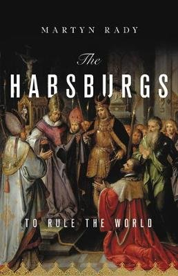 The Habsburgs - To Rule the World (Hardcover): Martyn Rady