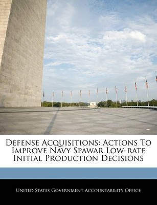 Defense Acquisitions - Actions to Improve Navy Spawar Low-Rate Initial Production Decisions (Paperback): United States...