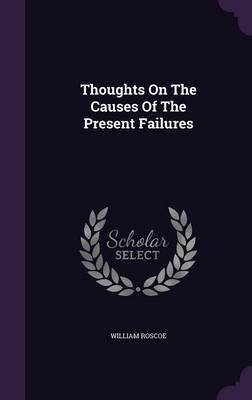 Thoughts on the Causes of the Present Failures (Hardcover): William Roscoe